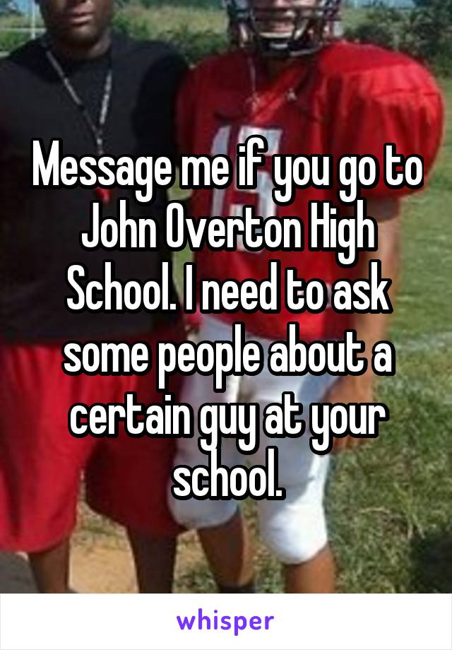 Message me if you go to John Overton High School. I need to ask some people about a certain guy at your school.