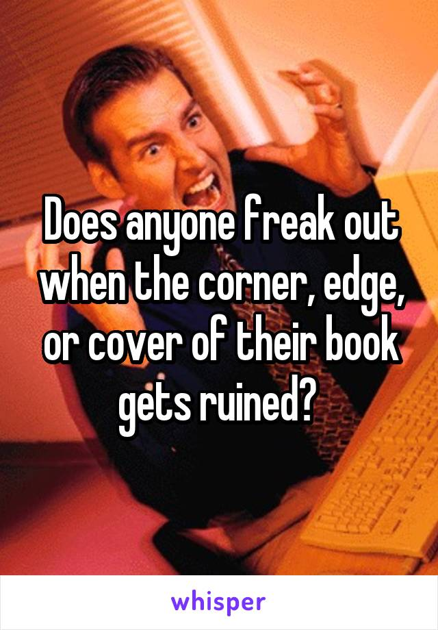 Does anyone freak out when the corner, edge, or cover of their book gets ruined?