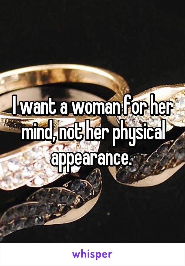 I want a woman for her mind, not her physical appearance.