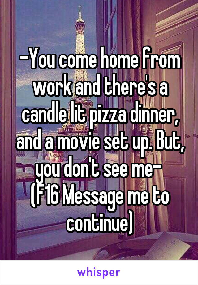 -You come home from work and there's a candle lit pizza dinner, and a movie set up. But, you don't see me-  (F16 Message me to continue)