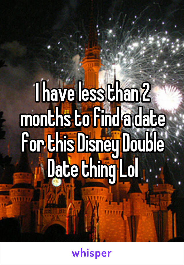 I have less than 2 months to find a date for this Disney Double Date thing Lol