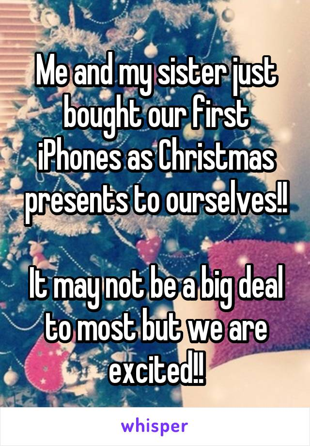 Me and my sister just bought our first iPhones as Christmas presents to ourselves!!  It may not be a big deal to most but we are excited!!