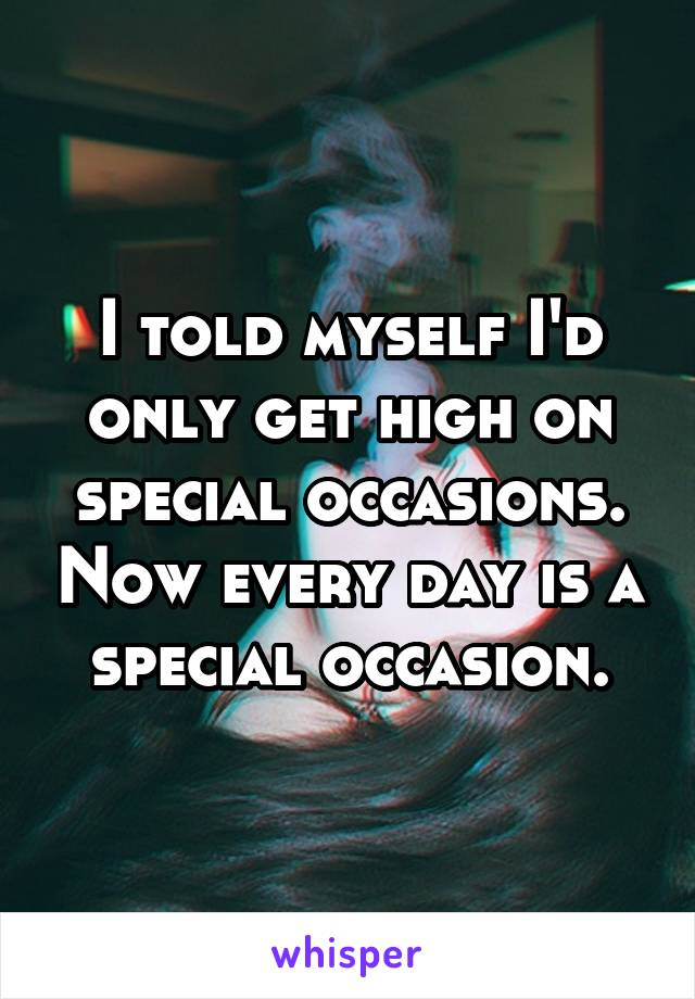 I told myself I'd only get high on special occasions. Now every day is a special occasion.