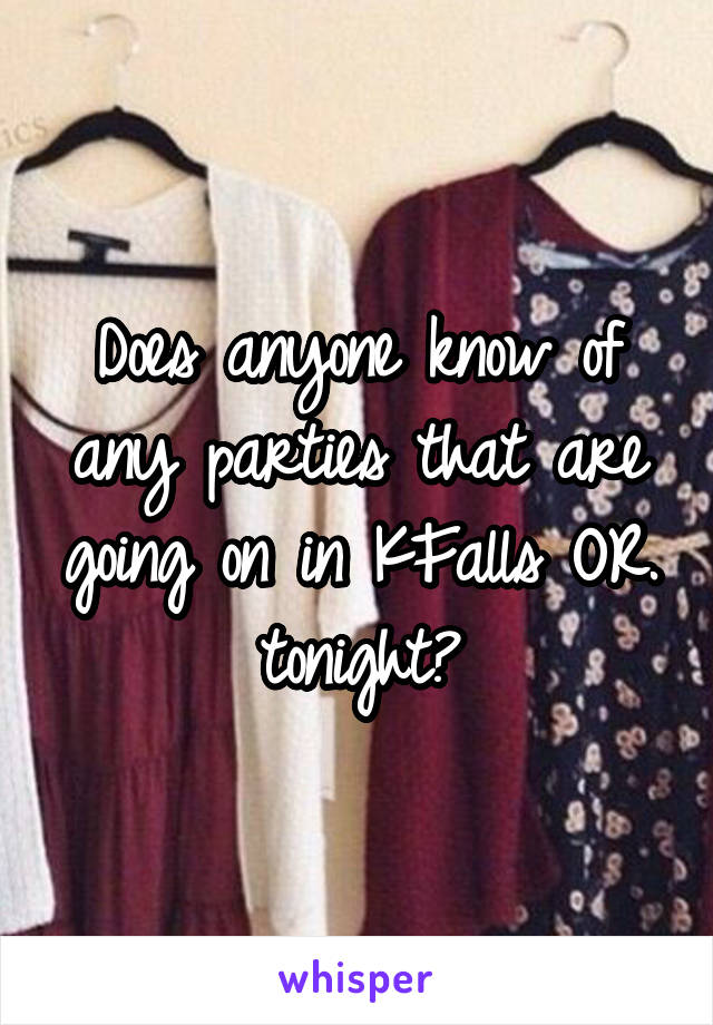 Does anyone know of any parties that are going on in KFalls OR. tonight?