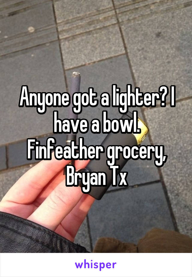 Anyone got a lighter? I have a bowl. Finfeather grocery, Bryan Tx