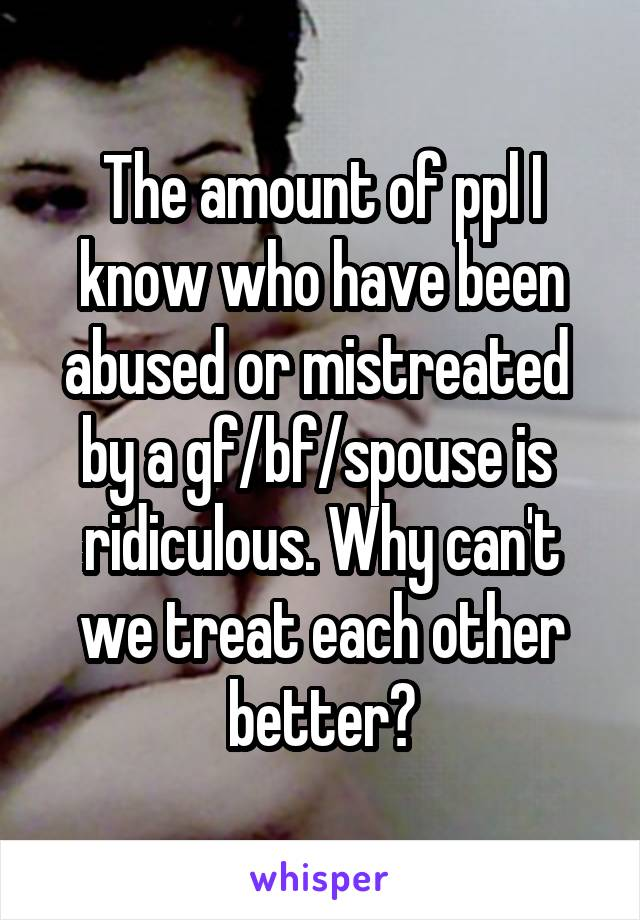 The amount of ppl I know who have been abused or mistreated  by a gf/bf/spouse is  ridiculous. Why can't we treat each other better?
