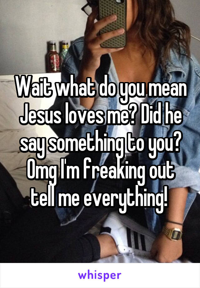 Wait what do you mean Jesus loves me? Did he say something to you? Omg I'm freaking out tell me everything!
