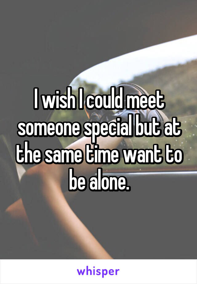 I wish I could meet someone special but at the same time want to be alone.