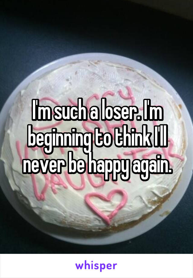 I'm such a loser. I'm beginning to think I'll never be happy again.