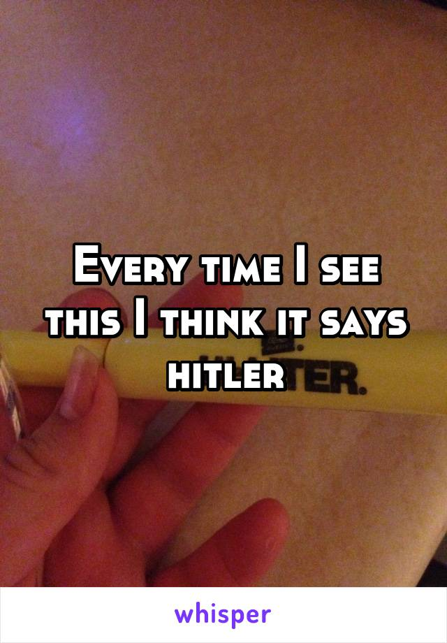 Every time I see this I think it says hitler