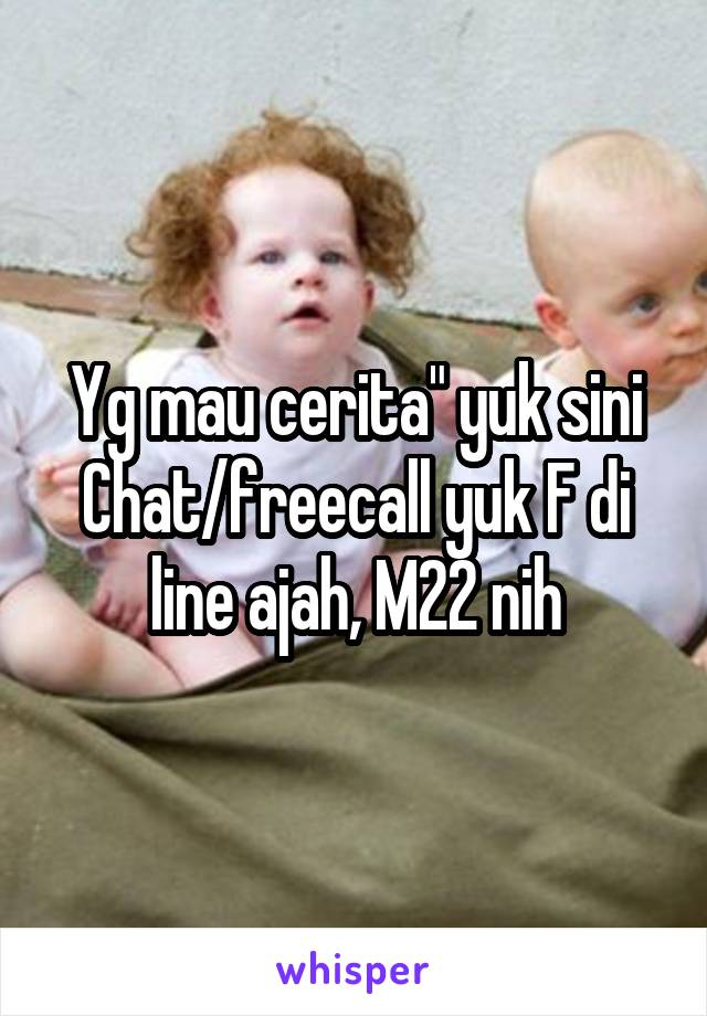 "Yg mau cerita"" yuk sini Chat/freecall yuk F di line ajah, M22 nih"