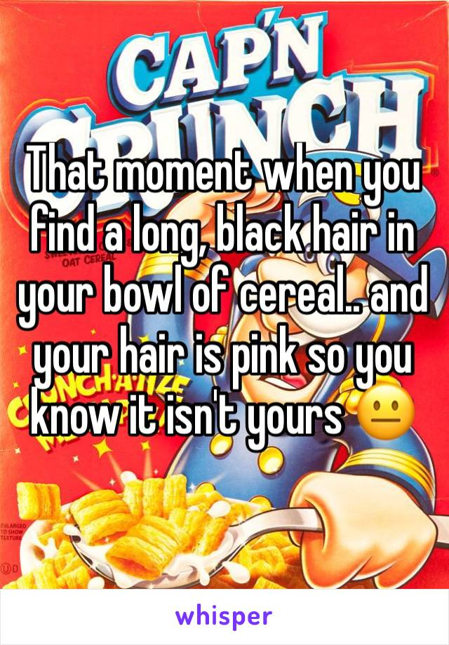 That moment when you find a long, black hair in your bowl of cereal.. and your hair is pink so you know it isn't yours 😐