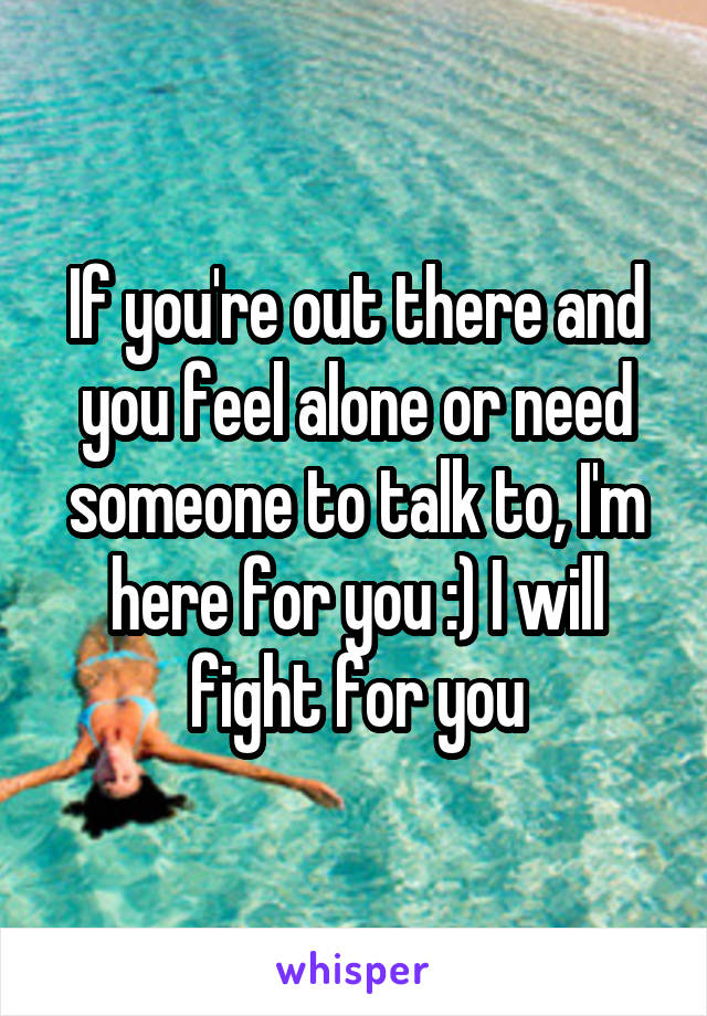 If you're out there and you feel alone or need someone to talk to, I'm here for you :) I will fight for you
