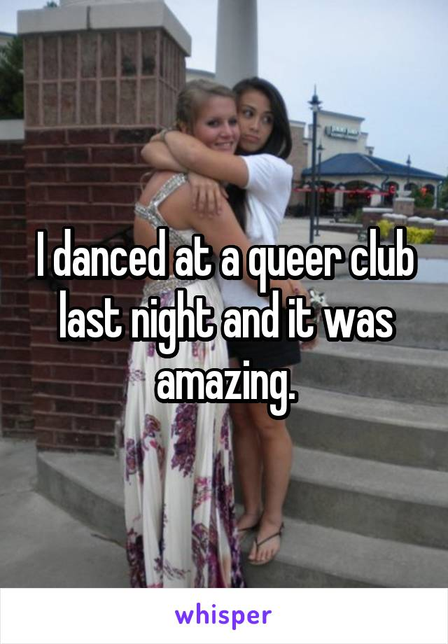 I danced at a queer club last night and it was amazing.