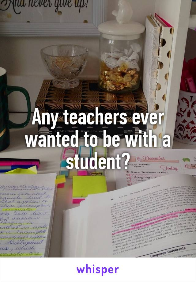 Any teachers ever wanted to be with a student?