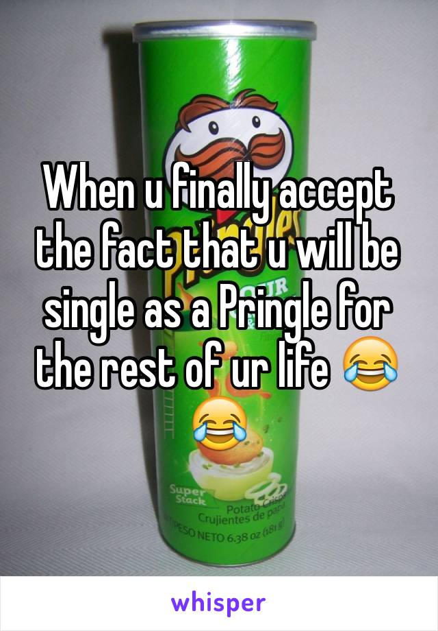 When u finally accept the fact that u will be single as a Pringle for the rest of ur life 😂😂