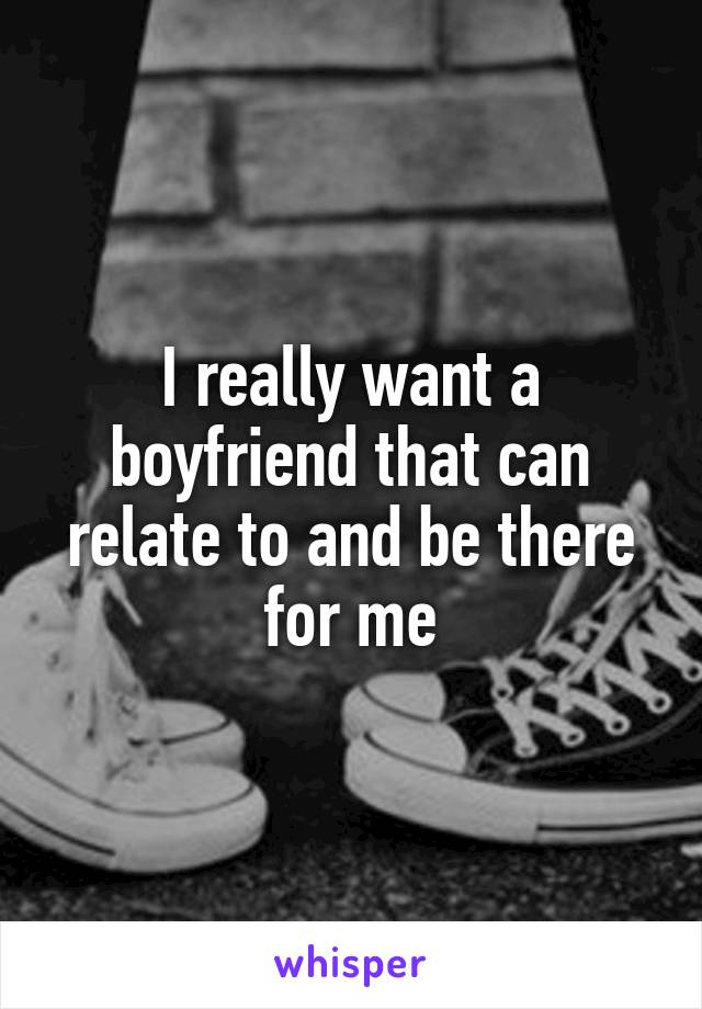 I really want a boyfriend that can relate to and be there for me