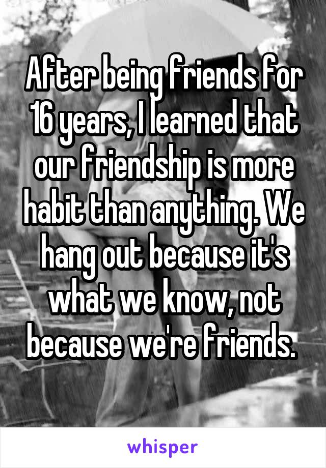 After being friends for 16 years, I learned that our friendship is more habit than anything. We hang out because it's what we know, not because we're friends.