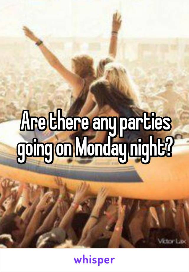 Are there any parties going on Monday night?