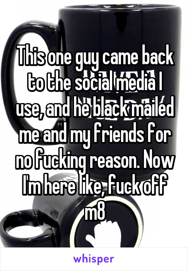 This one guy came back to the social media I use, and he black mailed me and my friends for no fucking reason. Now I'm here like, fuck off m8