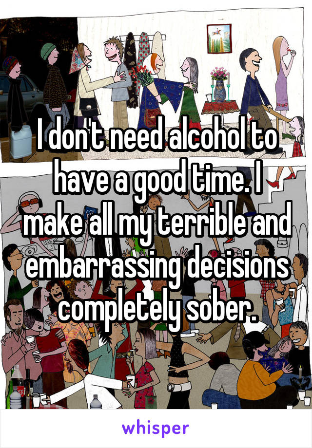I don't need alcohol to have a good time. I make all my terrible and embarrassing decisions completely sober.