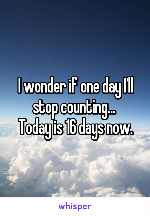 I wonder if one day I'll stop counting...  Today is 16 days now.
