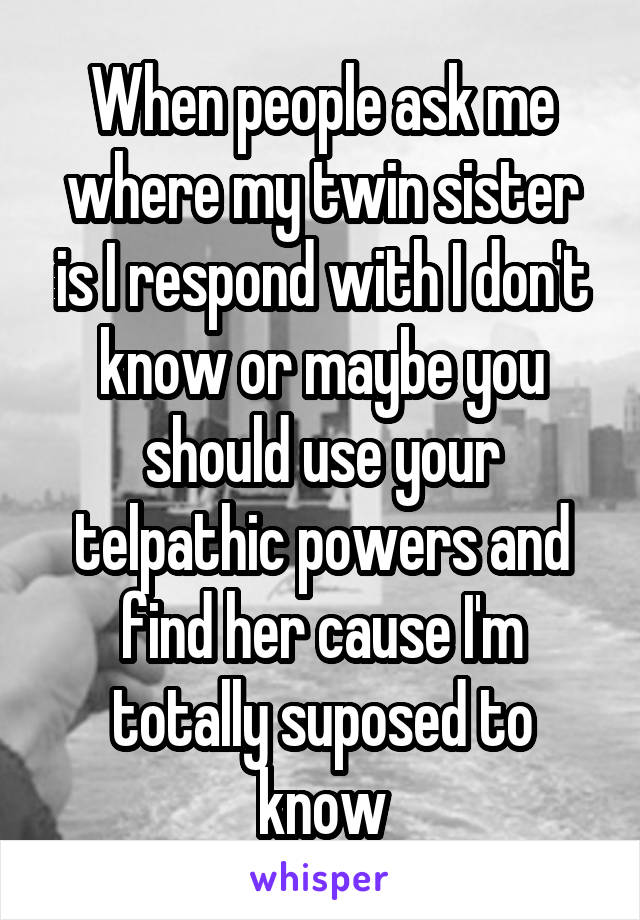 When people ask me where my twin sister is I respond with I don't know or maybe you should use your telpathic powers and find her cause I'm totally suposed to know