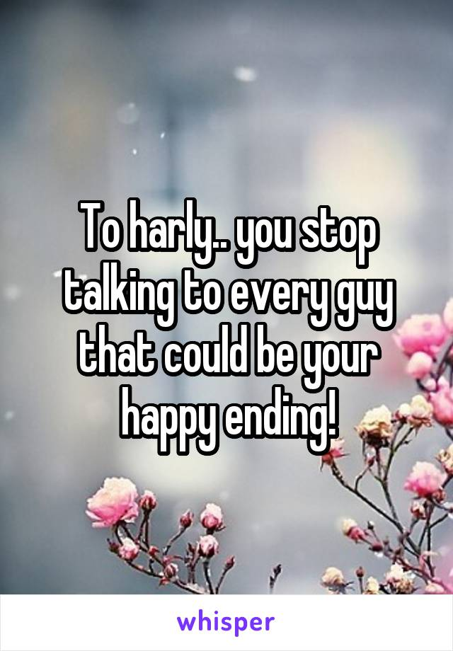 To harly.. you stop talking to every guy that could be your happy ending!