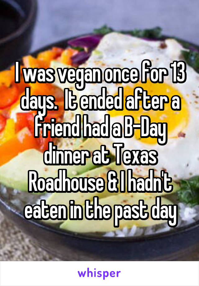 I was vegan once for 13 days.  It ended after a friend had a B-Day dinner at Texas Roadhouse & I hadn't eaten in the past day