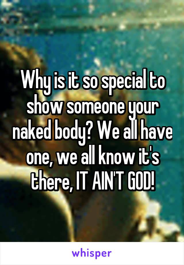 Why is it so special to show someone your naked body? We all have one, we all know it's there, IT AIN'T GOD!