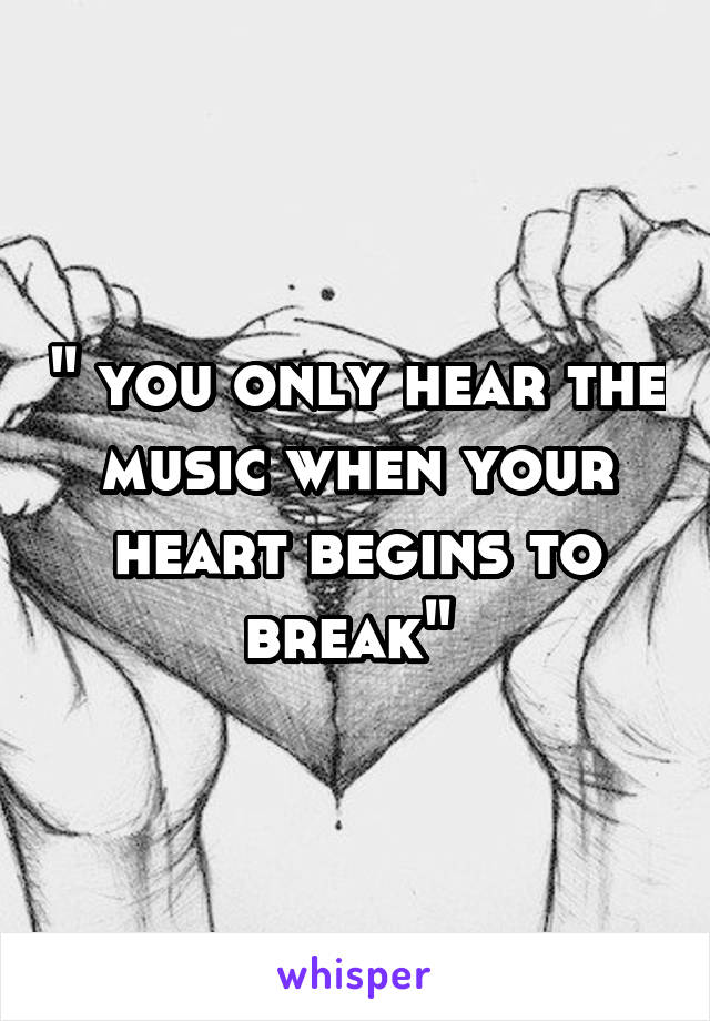 """ you only hear the music when your heart begins to break"""