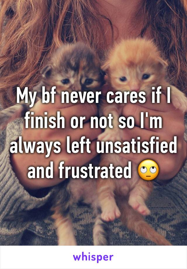 My bf never cares if I finish or not so I'm always left unsatisfied and frustrated 🙄