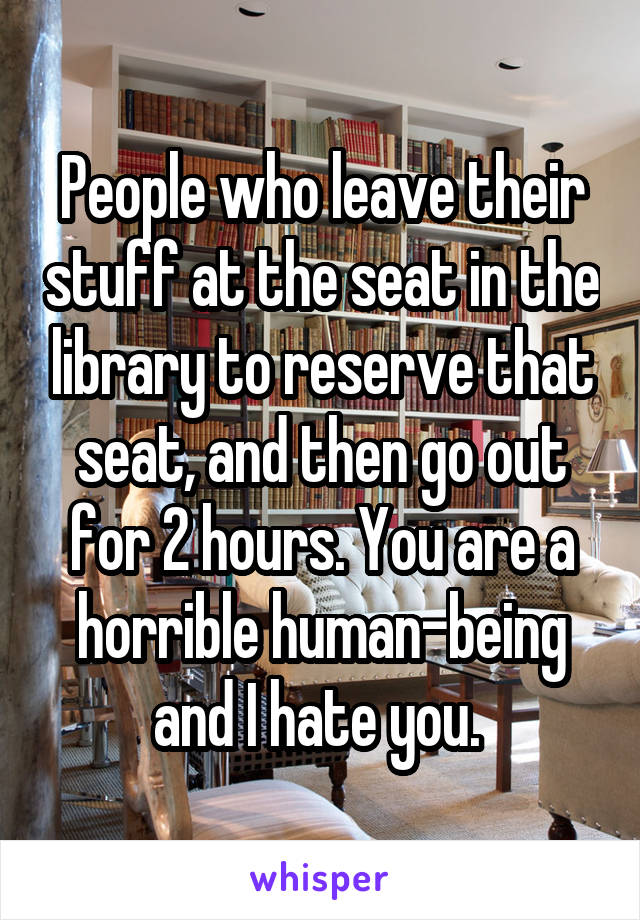 People who leave their stuff at the seat in the library to reserve that seat, and then go out for 2 hours. You are a horrible human-being and I hate you.