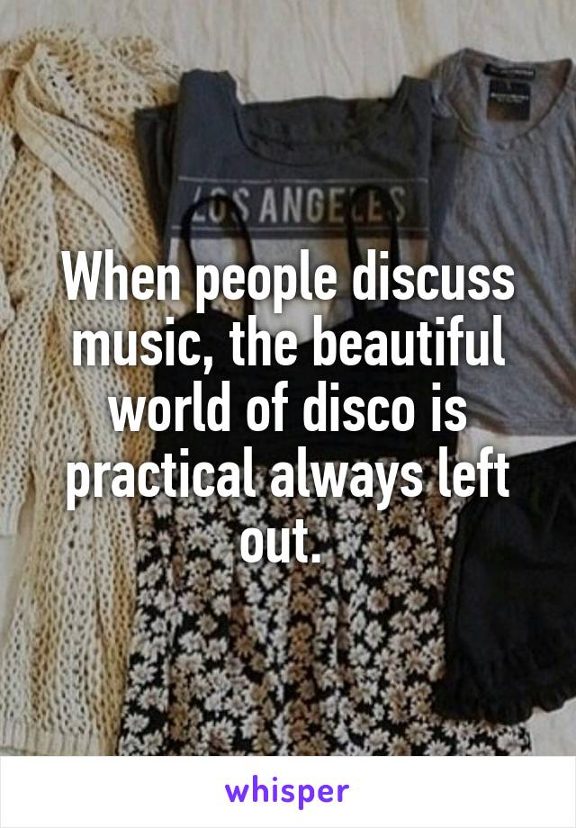 When people discuss music, the beautiful world of disco is practical always left out.