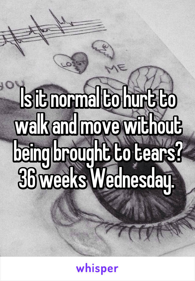 Is it normal to hurt to walk and move without being brought to tears? 36 weeks Wednesday.