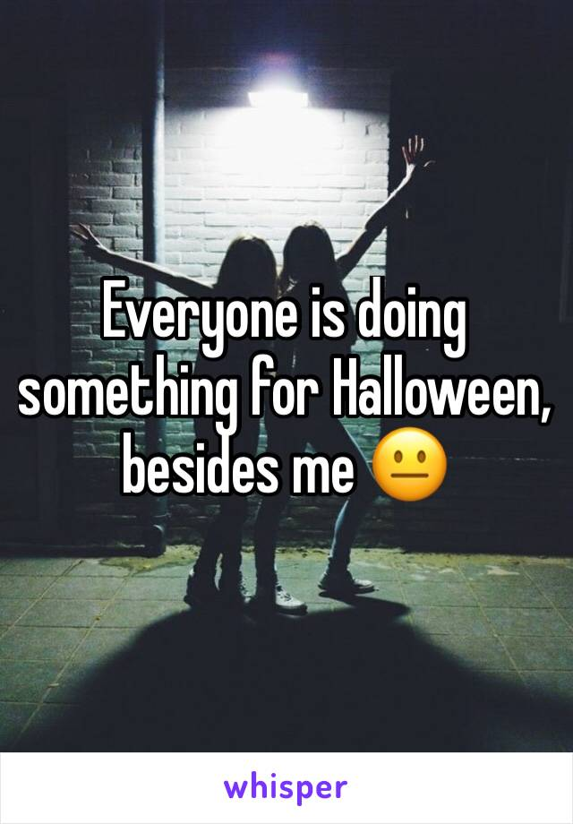 Everyone is doing something for Halloween, besides me 😐