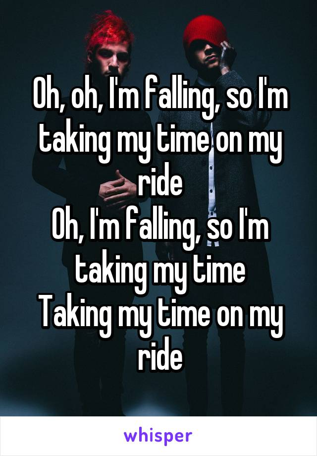 Oh, oh, I'm falling, so I'm taking my time on my ride Oh, I'm falling, so I'm taking my time Taking my time on my ride