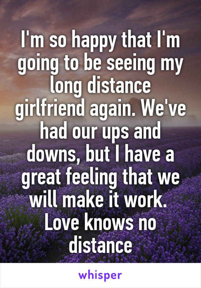I'm so happy that I'm going to be seeing my long distance girlfriend again. We've had our ups and downs, but I have a great feeling that we will make it work.  Love knows no distance
