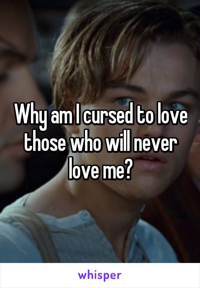 Why am I cursed to love those who will never love me?