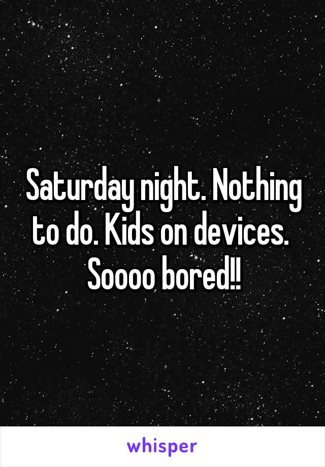 Saturday night. Nothing to do. Kids on devices.  Soooo bored!!