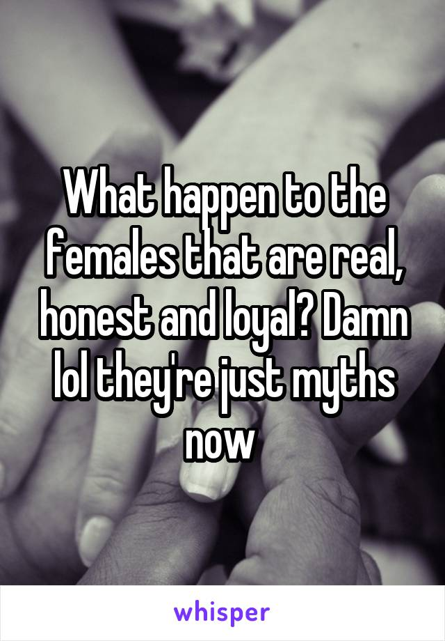 What happen to the females that are real, honest and loyal? Damn lol they're just myths now