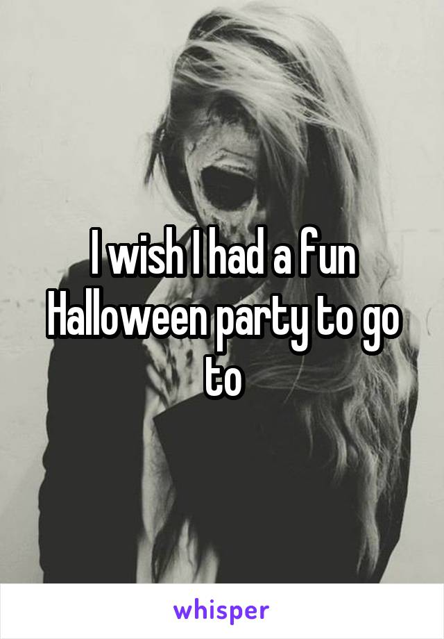 I wish I had a fun Halloween party to go to