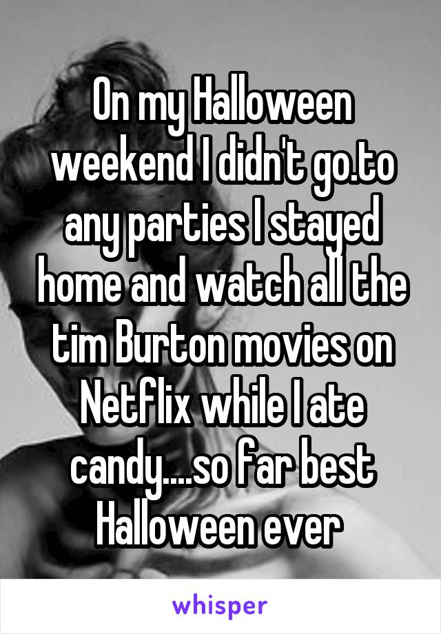 On my Halloween weekend I didn't go.to any parties I stayed home and watch all the tim Burton movies on Netflix while I ate candy....so far best Halloween ever