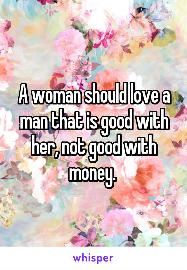 A woman should love a man that is good with her, not good with money.
