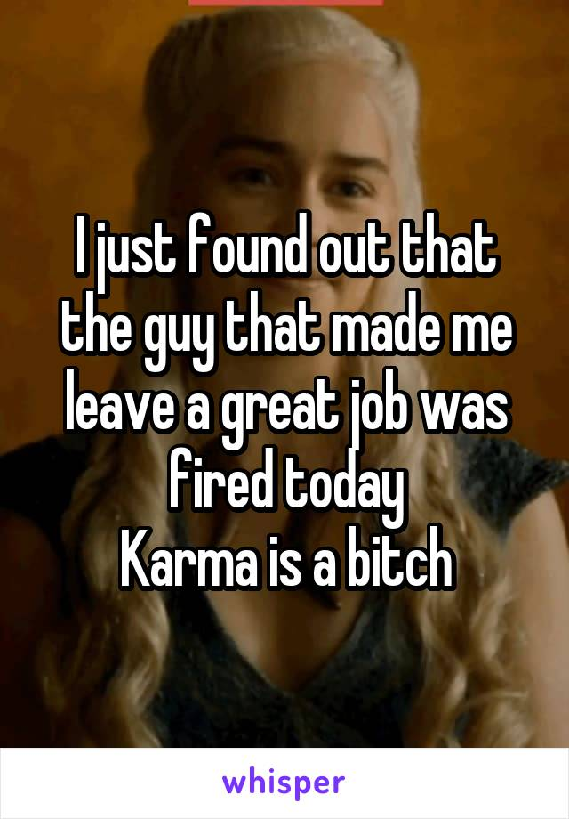 I just found out that the guy that made me leave a great job was fired today Karma is a bitch