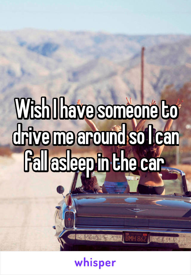 Wish I have someone to drive me around so I can fall asleep in the car