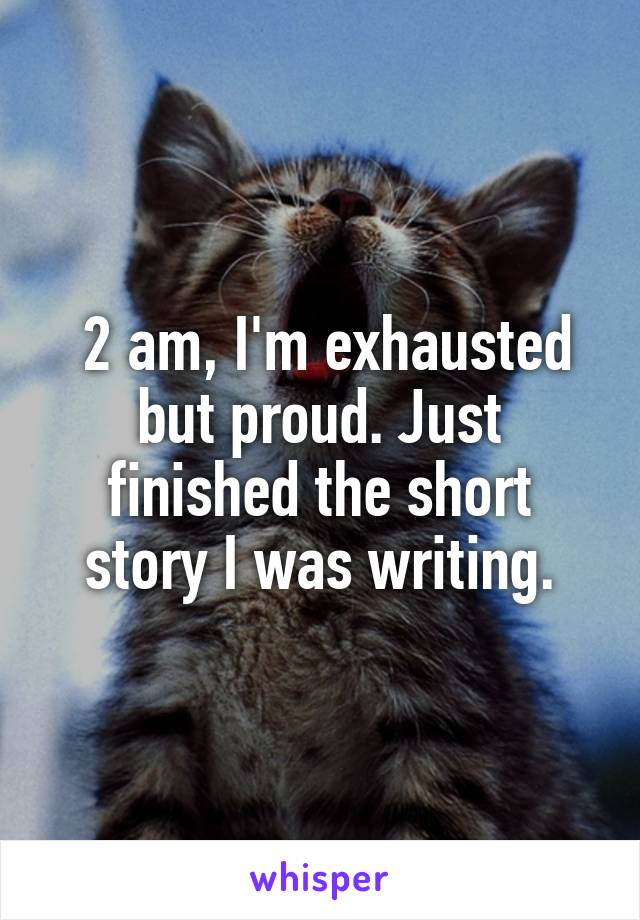 2 am, I'm exhausted but proud. Just finished the short story I was writing.