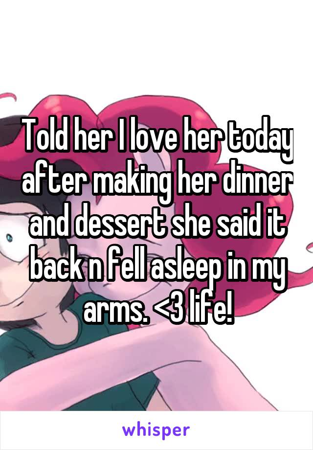 Told her I love her today after making her dinner and dessert she said it back n fell asleep in my arms. <3 life!