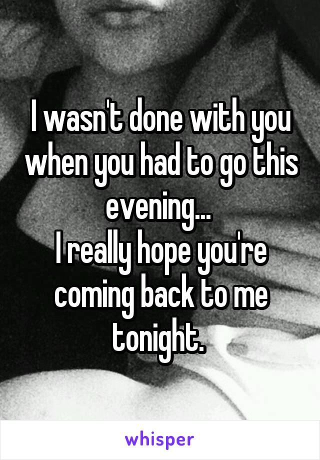 I wasn't done with you when you had to go this evening...  I really hope you're coming back to me tonight.