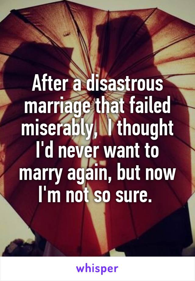 After a disastrous marriage that failed miserably,  I thought I'd never want to marry again, but now I'm not so sure.